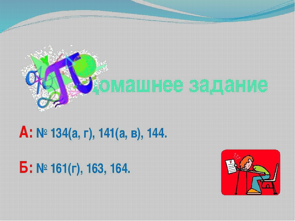 Домашнее задание А: № 134(а, г), 141(а, в), 144. Б: № 161(г), 163, 164.