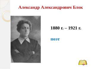Александр Александрович Блок 1880 г. – 1921 г. поэт