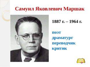 Самуил Яковлевич Маршак 1887 г. – 1964 г. поэт драматург переводчик критик
