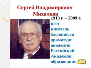 Сергей Владимирович Михалков 1913 г. – 2009 г. поэт писатель баснописец драма