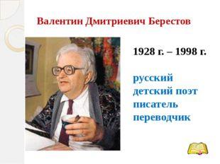 Валентин Дмитриевич Берестов 1928 г. – 1998 г. русский детский поэт писатель