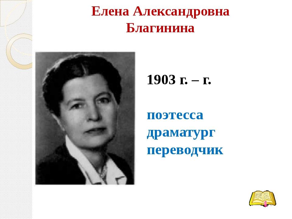 Елена Александровна Благинина 1903 г. – г. поэтесса драматург переводчик