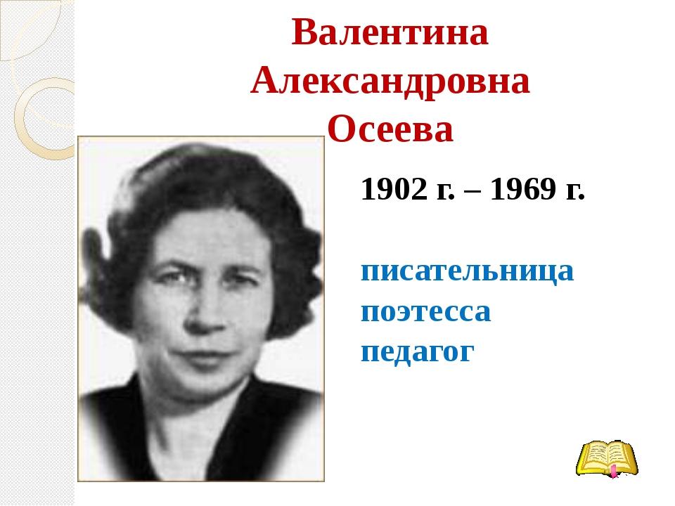 Валентина Александровна Осеева 1902 г. – 1969 г. писательница поэтесса педагог