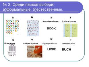 № 2. Среди языков выбери: а)формальные; б)естественные. абвг Английский