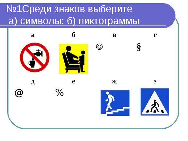 №1Среди знаков выберите а) символы; б) пиктограммы абвг ©§ дежз @%