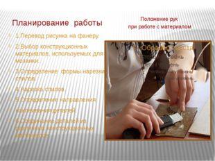 Планирование работы Положение рук при работе с материалом 1.Перевод рисунка н