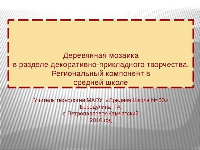 Учитель технологии МАОУ «Средняя Школа № 30» Бородулина Т.А. г. Петропавловск...