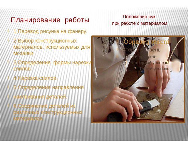 Планирование работы Положение рук при работе с материалом 1.Перевод рисунка н...