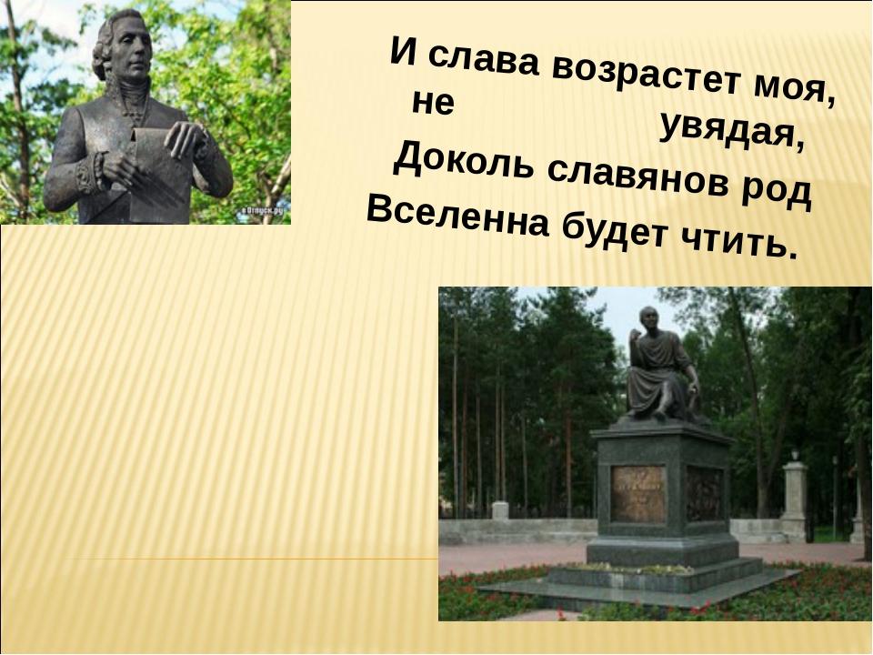 И слава возрастет моя, не увядая, Доколь славянов род Вселенна будет чтить.