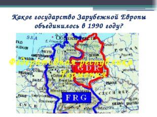 Какое государство Зарубежной Европы объединилось в 1990 году? Федеративная ре