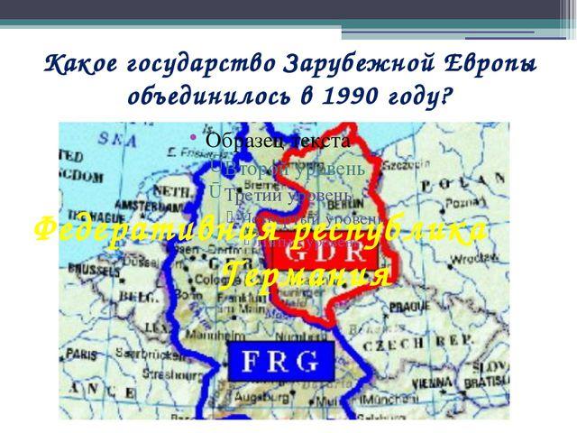 Какое государство Зарубежной Европы объединилось в 1990 году? Федеративная ре...