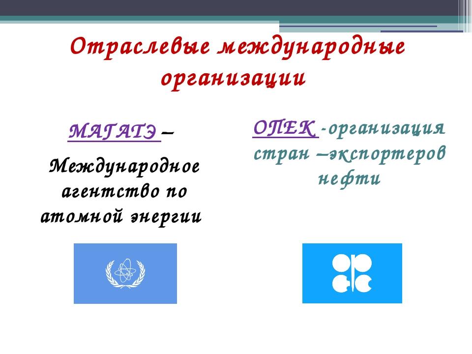 Отраслевые международные организации МАГАТЭ – Международное агентство по атом...