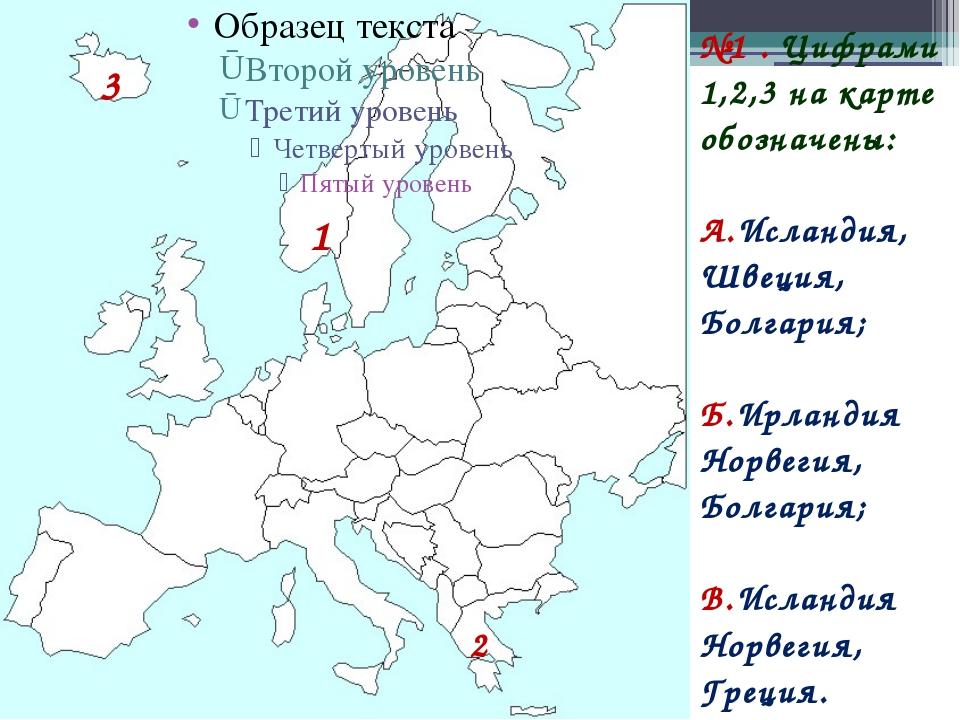 №1 . Цифрами 1,2,3 на карте обозначены: А.Исландия, Швеция, Болгария; Б.Ирлан...