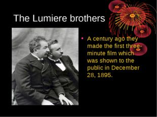 The Lumiere brothers A century ago they made the first three-minute film whic