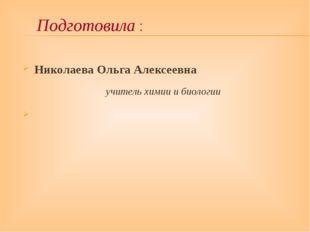 Николаева Ольга Алексеевна учитель химии и биологии Подготовила :