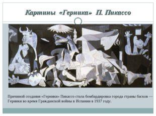 Картины «Герника» П. Пикассо Причиной создания «Герники» Пикассо стала бомб