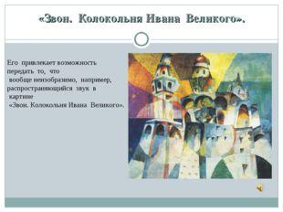 «Звон. Колокольня Ивана Великого». Его привлекает возможность передать т