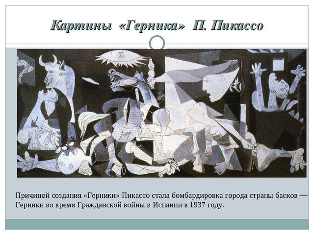 Картины «Герника» П. Пикассо Причиной создания «Герники» Пикассо стала бомб...