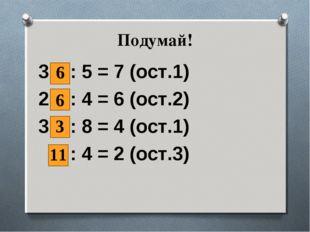 Подумай! 3 : 5 = 7 (ост.1) 2 : 4 = 6 (ост.2) 3 : 8 = 4 (ост.1) : 4 = 2 (ост.3