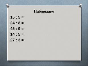 Наблюдаем 15 : 5 = 24 : 8 = 45 : 9 = 14 : 5 = 27 : 3 =