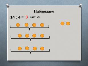 Наблюдаем 14 : 4 = 3 (ост. 2)