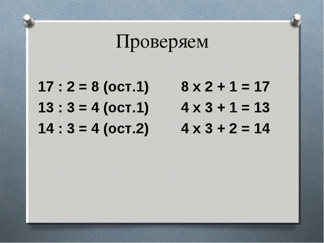 Проверяем 17 : 2 = 8 (ост.1) 8 х 2 + 1 = 17 13 : 3 = 4 (ост.1) 4 х 3 + 1 = 13...