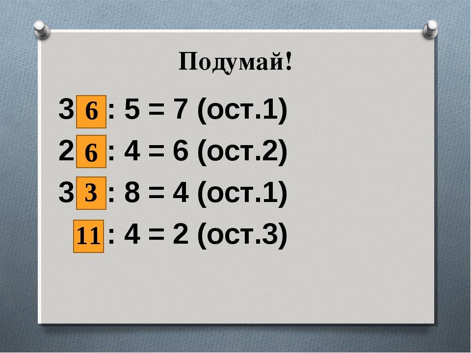 Подумай! 3 : 5 = 7 (ост.1) 2 : 4 = 6 (ост.2) 3 : 8 = 4 (ост.1) : 4 = 2 (ост.3...