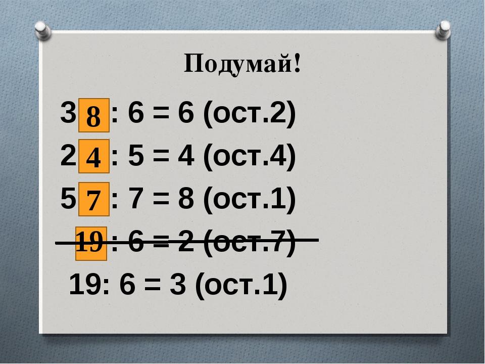Подумай! 3 : 6 = 6 (ост.2) 2 : 5 = 4 (ост.4) 5 : 7 = 8 (ост.1) : 6 = 2 (ост.7...