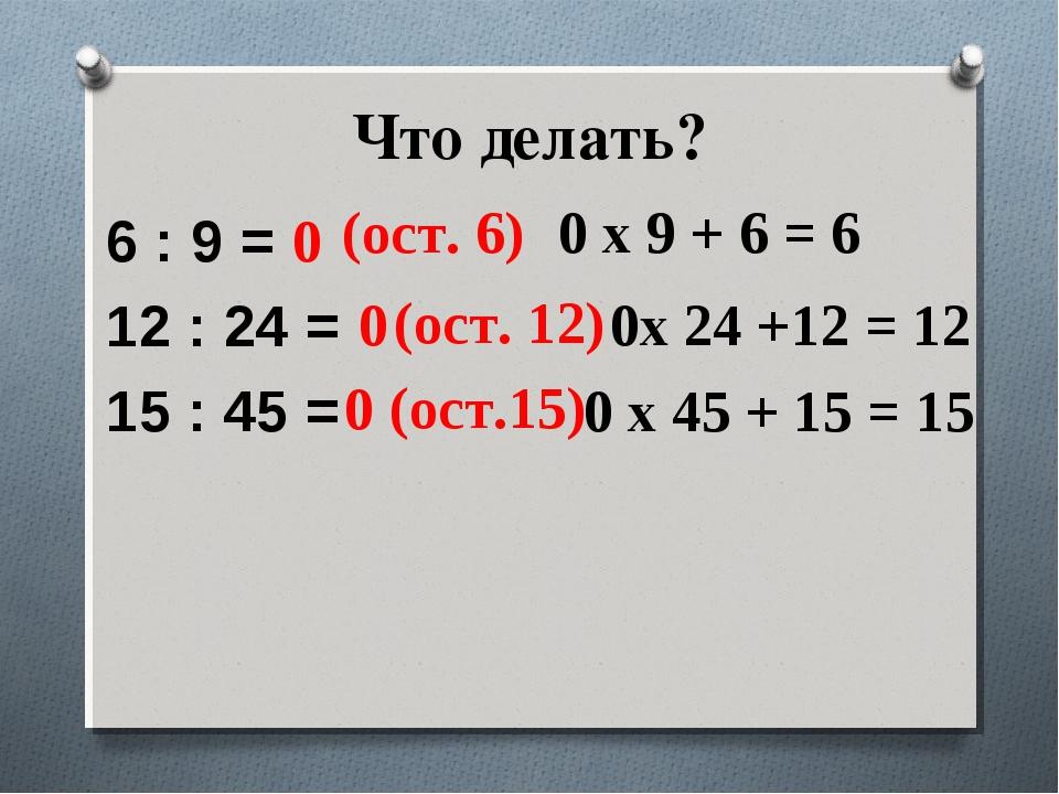 Что делать? 6 : 9 = 12 : 24 = 15 : 45 = 0 (ост. 6) 0 х 9 + 6 = 6 0 (ост. 12)...
