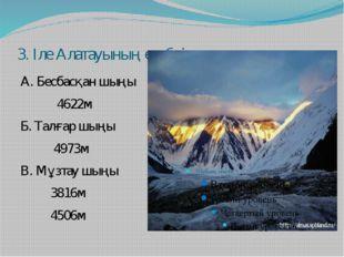 3. Іле Алатауының ең биік шыңын ата А. Бесбасқан шыңы 4622м Б. Талғар шыңы 49