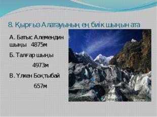 8. Қырғыз Алатауының ең биік шыңын ата А. Батыс Алемендин шыңы 4875м Б. Талға