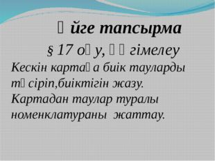 Үйге тапсырма § 17 оқу, әңгімелеу Кескін картаға биік тауларды түсіріп,биікт