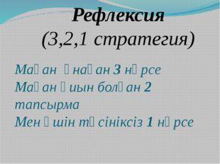 Рефлексия (3,2,1 стратегия) Маған ұнаған 3 нәрсе Маған қиын болған 2 тапсырма