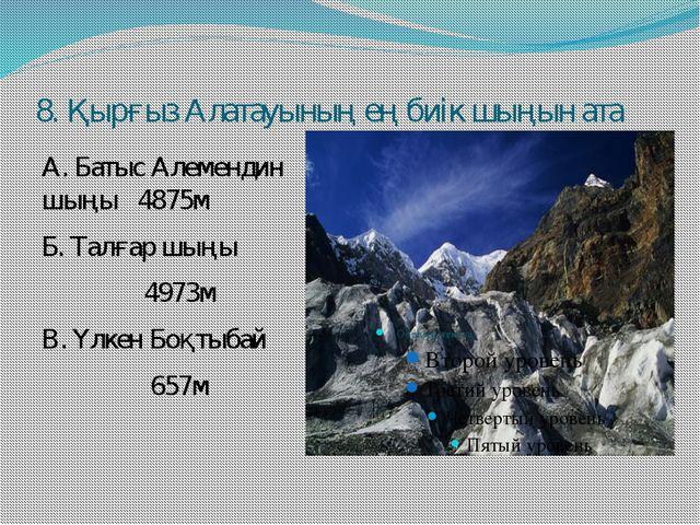 8. Қырғыз Алатауының ең биік шыңын ата А. Батыс Алемендин шыңы 4875м Б. Талға...