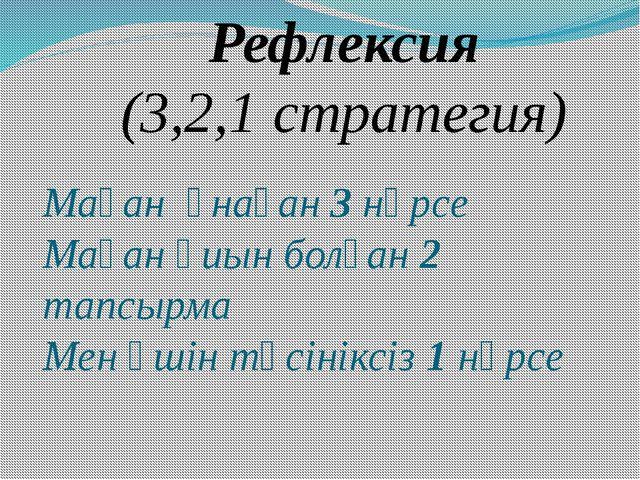 Рефлексия (3,2,1 стратегия) Маған ұнаған 3 нәрсе Маған қиын болған 2 тапсырма...