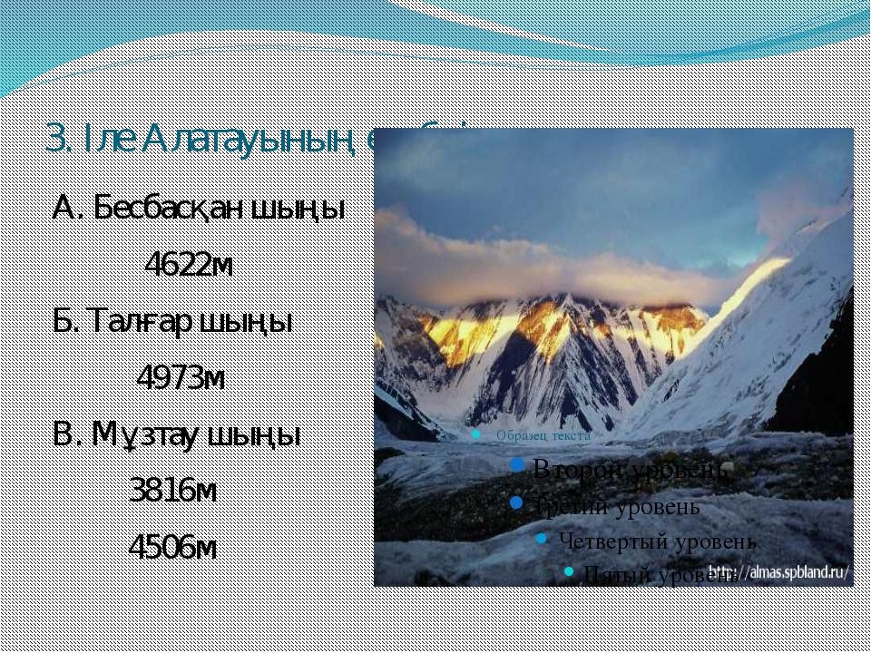 3. Іле Алатауының ең биік шыңын ата А. Бесбасқан шыңы 4622м Б. Талғар шыңы 49...