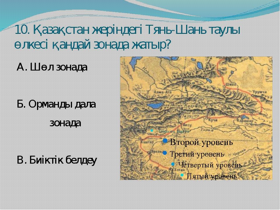 10. Қазақстан жеріндегі Тянь-Шань таулы өлкесі қандай зонада жатыр? А. Шөл зо...