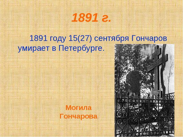 1891 г. 1891 году 15(27) сентября Гончаров умирает в Петербурге. Могила Гон...