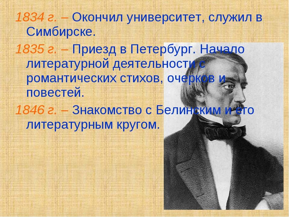 1834 г. – Окончил университет, служил в Симбирске. 1835 г. – Приезд в Петербу...