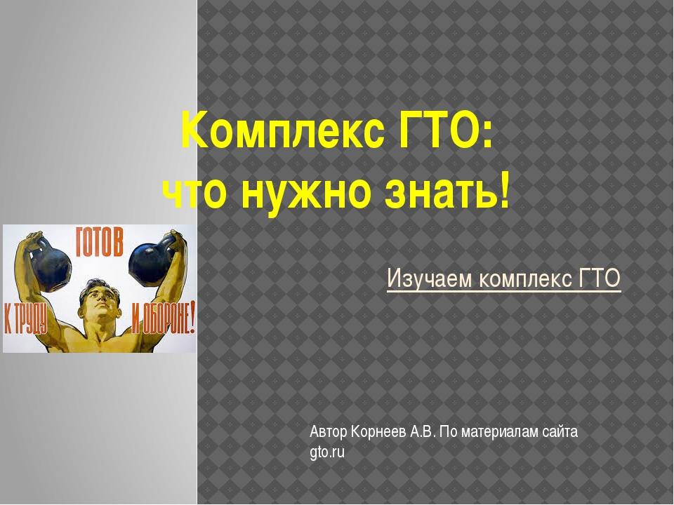 Изучаем комплекс ГТО Комплекс ГТО: что нужно знать! Автор Корнеев А.В. По мат...