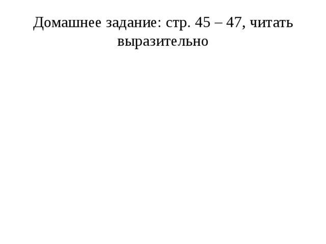 Домашнее задание: стр. 45 – 47, читать выразительно