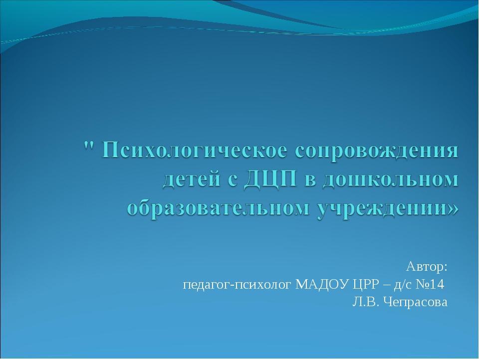 Автор: педагог-психолог МАДОУ ЦРР – д/с №14 Л.В. Чепрасова