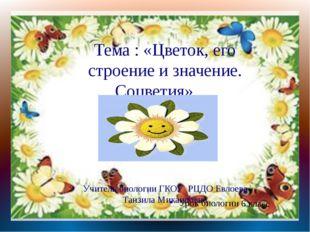 Тема : «Цветок, его строение и значение. Соцветия» Учитель биологии ГКОУ РЦД