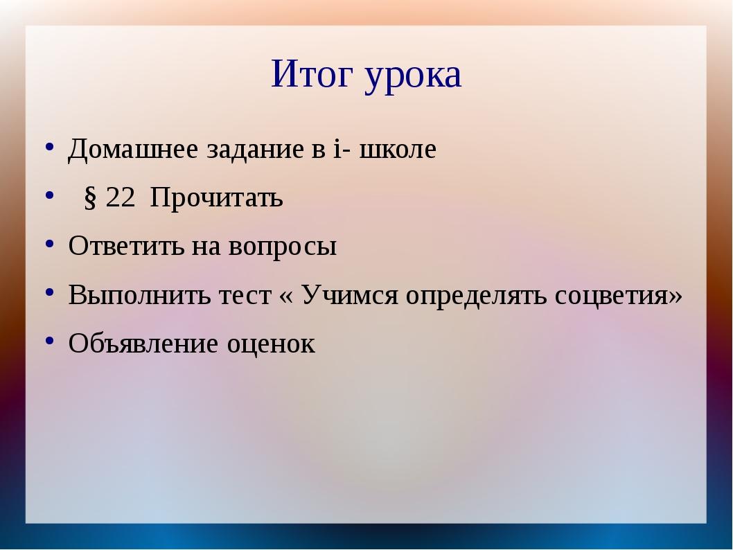 Итог урока Домашнее задание в i- школе § 22 Прочитать Ответить на вопросы Вып...