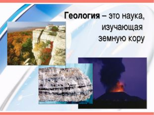 Геология – это наука, изучающая земную кору