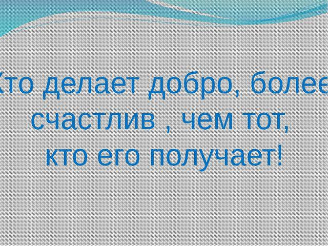 Кто делает добро, более счастлив , чем тот, кто его получает!