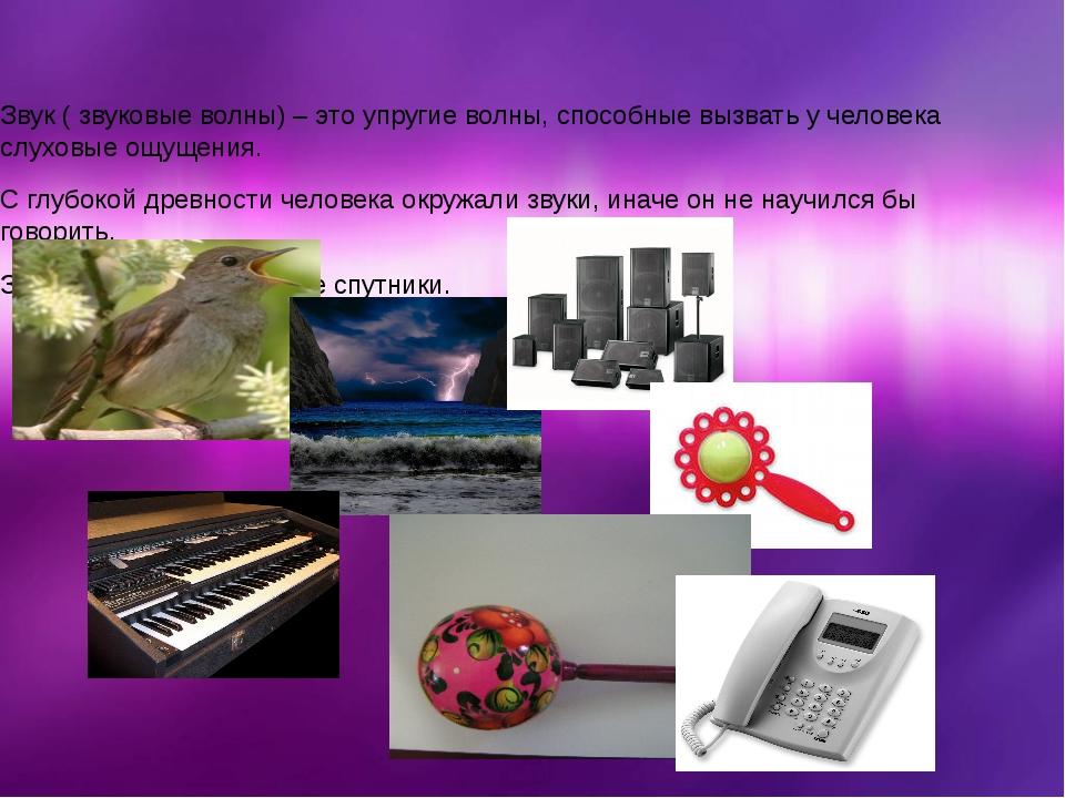 Звук ( звуковые волны) – это упругие волны, способные вызвать у человека слух...