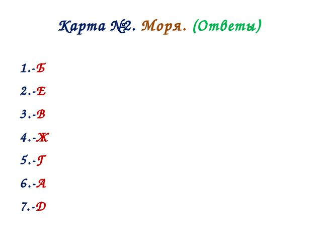 Карта №2. Моря. (Ответы) 1.-Б 2.-Е 3.-В 4.-Ж 5.-Г 6.-А 7.-Д