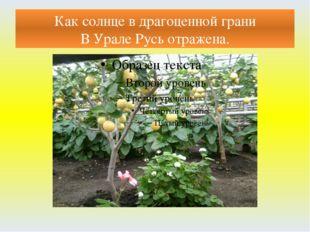 Как солнце в драгоценной грани В Урале Русь отражена.