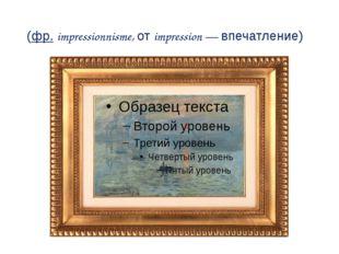 Импрессиони́зм (фр.impressionnisme, отimpression— впечатление)